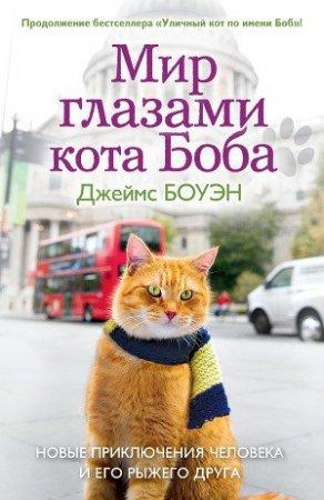 Мир глазами кота Боба. Новые приключения человека и его рыжего друга