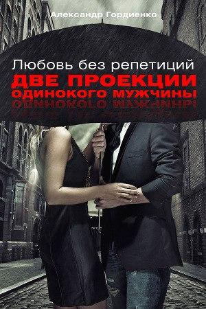 Любовь без репетиций. Две проекции одинокого мужчины