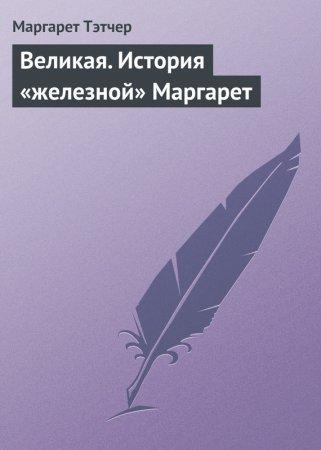 —качать книгу Великая. История «железной» Маргарет