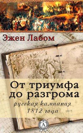 —качать книгу От триумфа до разгрома. Русская кампания 1812-го года